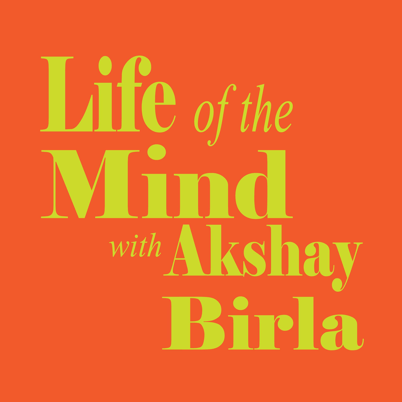 Life of the Mind with Akshay Birla